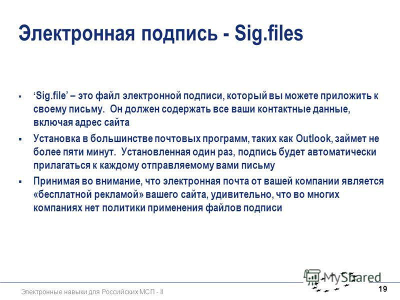 Электронные навыки для Российских МСП - II 19 Электронная подпись - Sig.files Sig.file – это файл электронной подписи, который вы можете приложить к своему письму. Он должен содержать все ваши контактные данные, включая адрес сайта Установка в больши