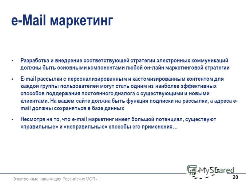 Электронные навыки для Российских МСП - II 20 e-Mail маркетинг Разработка и внедрение соответствующей стратегии электронных коммуникаций должны быть основными компонентами любой он-лайн маркетинговой стратегии E-mail рассылки с персонализированным и