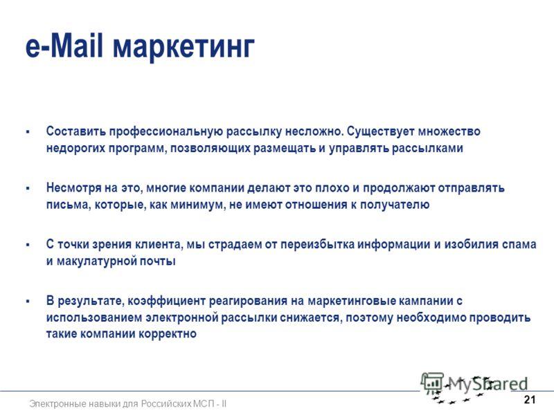 Электронные навыки для Российских МСП - II 21 e-Mail маркетинг Составить профессиональную рассылку несложно. Существует множество недорогих программ, позволяющих размещать и управлять рассылками Несмотря на это, многие компании делают это плохо и про