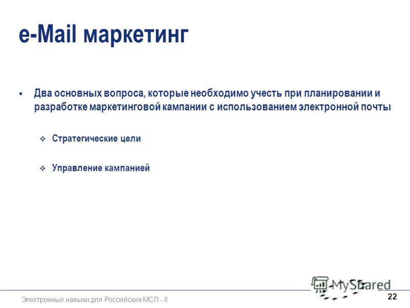 Электронные навыки для Российских МСП - II 22 e-Mail маркетинг Два основных вопроса, которые необходимо учесть при планировании и разработке маркетинговой кампании с использованием электронной почты Стратегические цели Управление кампанией