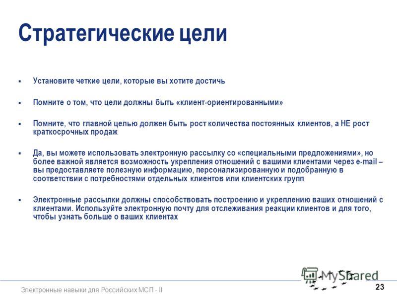 Электронные навыки для Российских МСП - II 23 Стратегические цели Установите четкие цели, которые вы хотите достичь Помните о том, что цели должны быть «клиент-ориентированными» Помните, что главной целью должен быть рост количества постоянных клиент