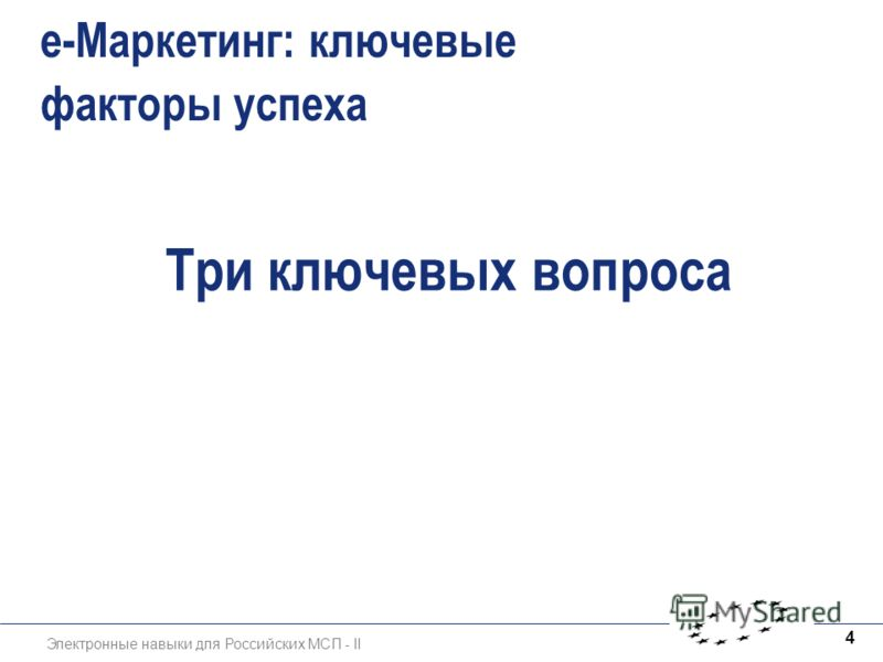 Электронные навыки для Российских МСП - II 4 e-Маркетинг: ключевые факторы успеха Три ключевых вопроса