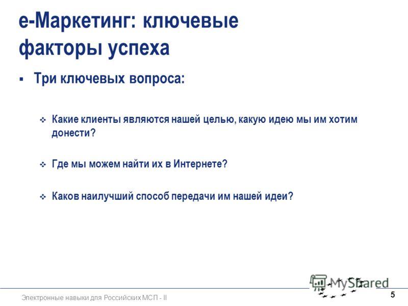 Электронные навыки для Российских МСП - II 5 e-Маркетинг: ключевые факторы успеха Три ключевых вопроса: Какие клиенты являются нашей целью, какую идею мы им хотим донести? Где мы можем найти их в Интернете? Каков наилучший способ передачи им нашей ид