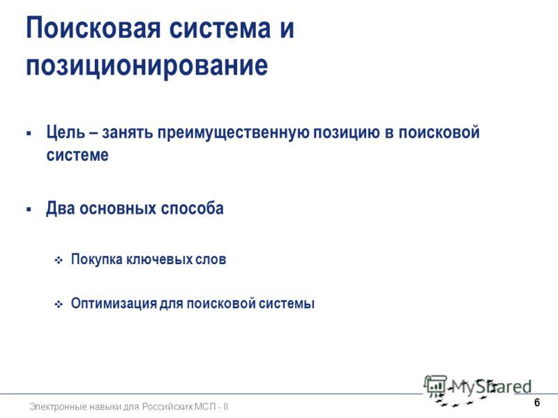 Электронные навыки для Российских МСП - II 6 Поисковая система и позиционирование Цель – занять преимущественную позицию в поисковой системе Два основных способа Покупка ключевых слов Оптимизация для поисковой системы