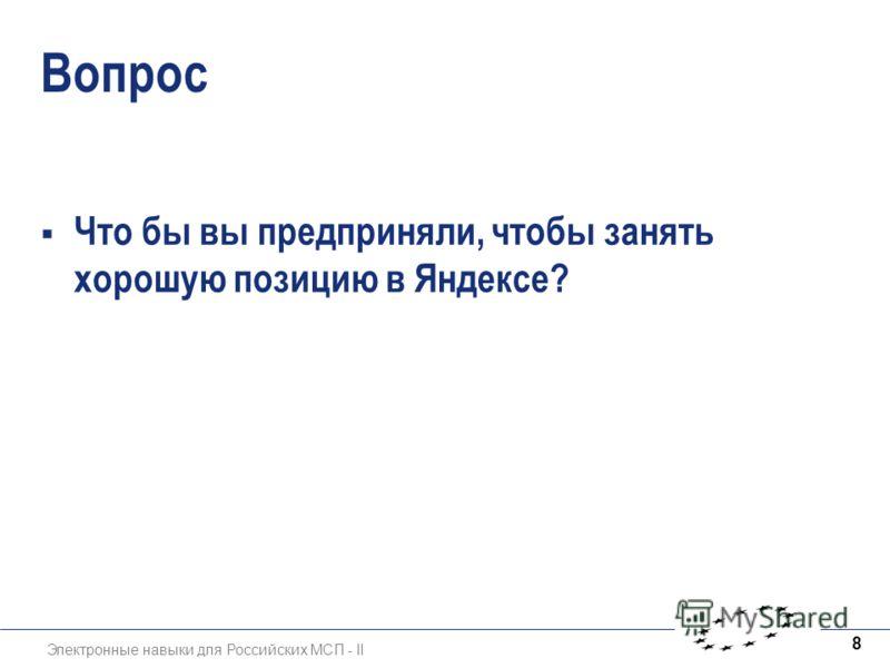 Электронные навыки для Российских МСП - II 8 Вопрос Что бы вы предприняли, чтобы занять хорошую позицию в Яндексе?