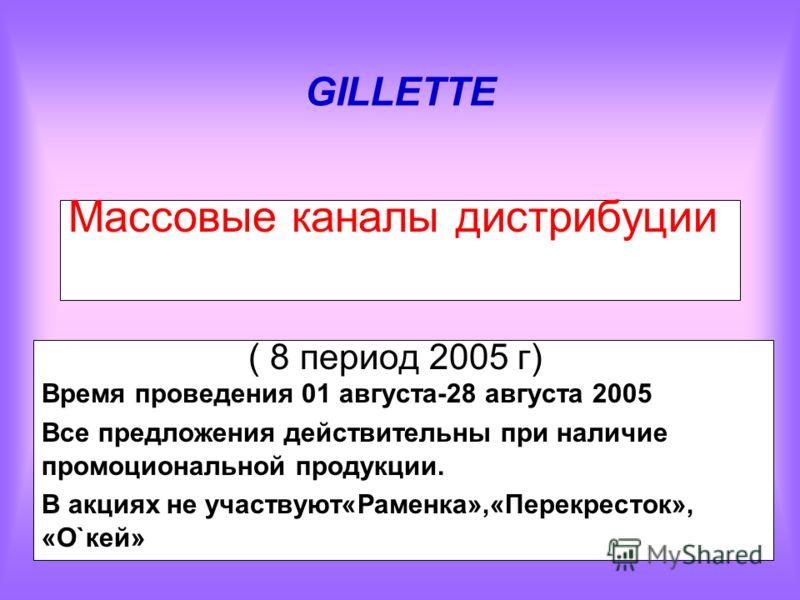 GILLETTE Массовые каналы дистрибуции ( 8 период 2005 г) Время проведения 01 августа-28 августа 2005 Все предложения действительны при наличие промоциональной продукции. В акциях не участвуют«Раменка»,«Перекресток», «О`кей»