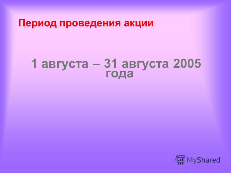 Период проведения акции 1 августа – 31 августа 2005 года