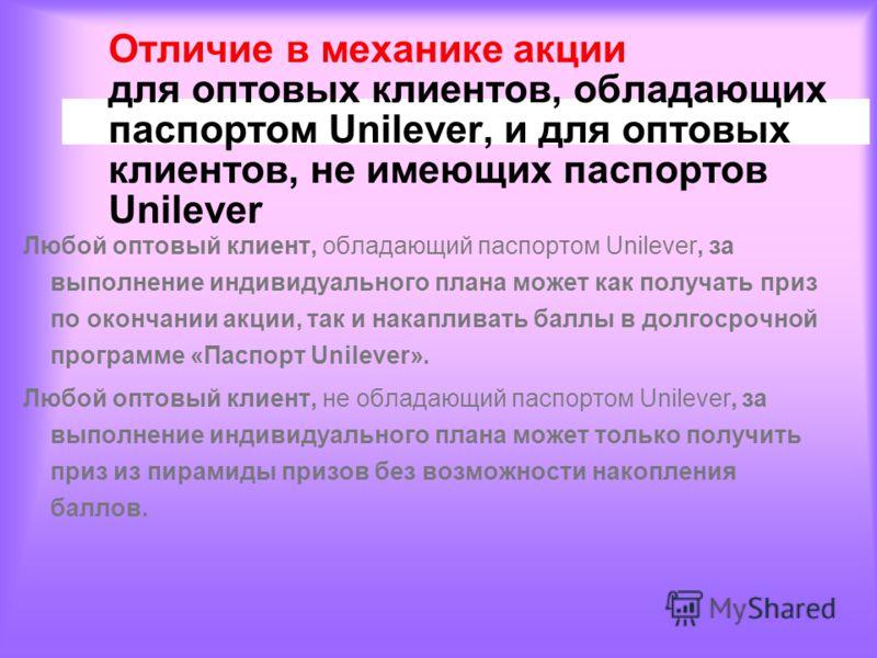 Отличие в механике акции для оптовых клиентов, обладающих паспортом Unilever, и для оптовых клиентов, не имеющих паспортов Unilever Любой оптовый клиент, обладающий паспортом Unilever, за выполнение индивидуального плана может как получать приз по ок
