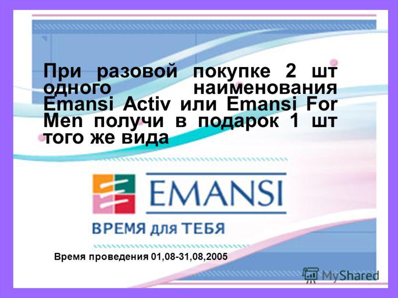 При разовой покупке 2 шт одного наименования Emansi Activ или Emansi For Men получи в подарок 1 шт того же вида Время проведения 01,08-31,08,2005