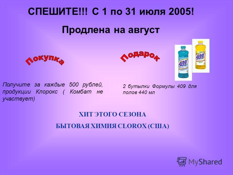 СПЕШИТЕ!!! С 1 по 31 июля 2005! Продлена на август 2 бутылки Формулы 409 для полов 440 мл Получите за каждые 500 рублей, продукции Клорокс ( Комбат не участвует) ХИТ ЭТОГО СЕЗОНА БЫТОВАЯ ХИМИЯ CLOROX (США)