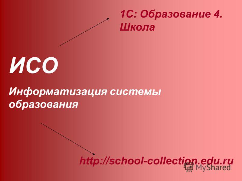 ИСО Информатизация системы образования 1С: Образование 4. Школа http://school-collection.edu.ru