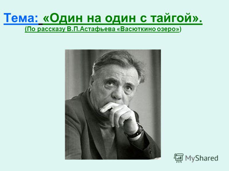 Тема: «Один на один с тайгой». (По рассказу В.П.Астафьева «Васюткино озеро»)