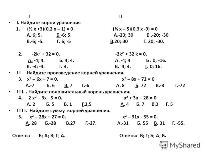 І І І І. Найдите корни уравнения 1. (½ х +3)(0,2 х – 1) = 0 (¼ х – 5)(0,3 х -9) = 0 А. 6; 5. Б.-6; 5. А.-20; 30 Б.-20; -30 В.-6; -5. Г. 6; -5 В.20; 30 Г. 20; -30. 2. -2k 2 + 32 = 0. -2k 2 + 32 k = 0. А. -4; 4. Б. 4; 4. А. -4; 4 Б. 0; -16. В. -4; -4.