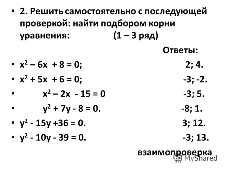 2. Решить самостоятельно с последующей проверкой: найти подбором корни уравнения: (1 – 3 ряд) Ответы: х 2 – 6х + 8 = 0; 2; 4. х 2 + 5х + 6 = 0; -3; -2. х 2 – 2х - 15 = 0 -3; 5. у 2 + 7у - 8 = 0. -8; 1. у 2 - 15у +36 = 0. 3; 12. у 2 - 10у - 39 = 0. -3