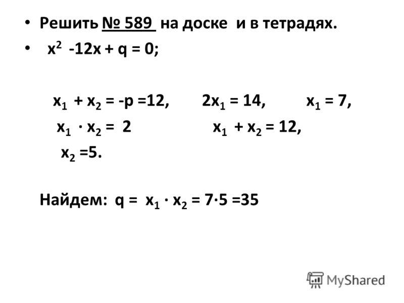 Решить 589 на доске и в тетрадях. х 2 -12х + q = 0; х 1 + х 2 = -р =12, 2х 1 = 14, х 1 = 7, х 1 · х 2 = 2 х 1 + х 2 = 12, х 2 =5. Найдем: q = х 1 · х 2 = 7·5 =35