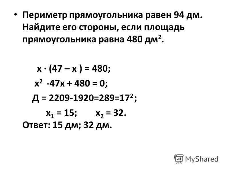Периметр прямоугольника равен 94 дм. Найдите его стороны, если площадь прямоугольника равна 480 дм 2. х · (47 – х ) = 480; х 2 -47х + 480 = 0; Д = 2209-1920=289=17 2 ; х 1 = 15; х 2 = 32. Ответ: 15 дм; 32 дм.