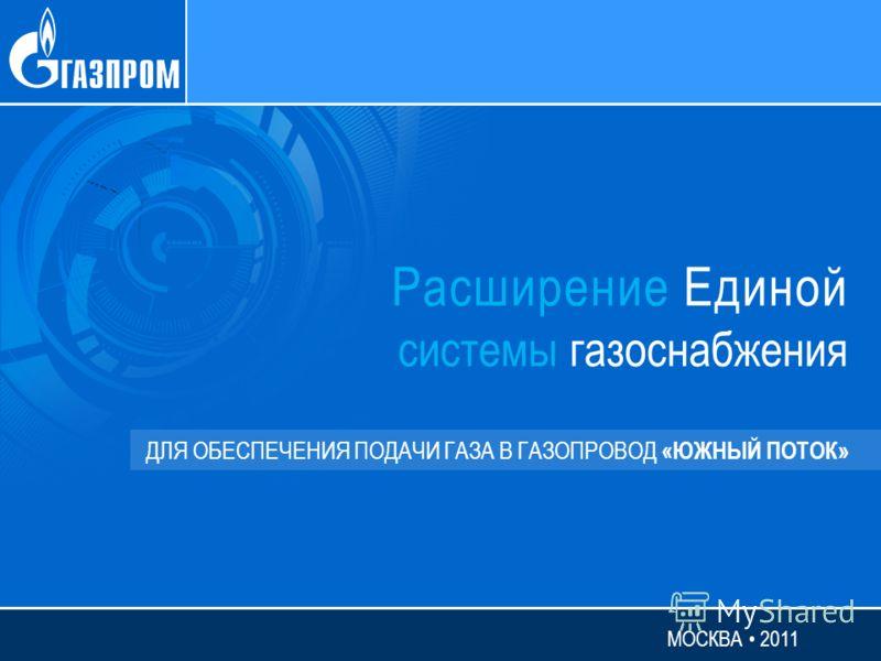 Расширение Единой системы газоснабжения ДЛЯ ОБЕСПЕЧЕНИЯ ПОДАЧИ ГАЗА В ГАЗОПРОВОД «ЮЖНЫЙ ПОТОК» МОСКВА 2011