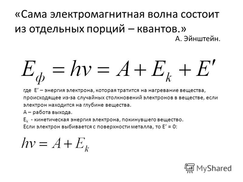 «Сама электромагнитная волна состоит из отдельных порций – квантов.» А. Эйнштейн. где E – энергия электрона, которая тратится на нагревание вещества, происходящее из-за случайных столкновений электронов в веществе, если электрон находится на глубине