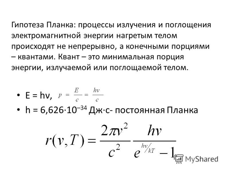 Гипотеза Планка: процессы излучения и поглощения электромагнитной энергии нагретым телом происходят не непрерывно, а конечными порциями – квантами. Квант – это минимальная порция энергии, излучаемой или поглощаемой телом. E = hν, h = 6,626·10 –34 Дж·