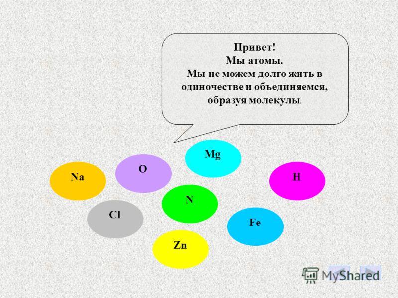 N Zn NaH Fe O Mg Cl Привет! Мы атомы. Мы не можем долго жить в одиночестве и объединяемся, образуя молекулы.