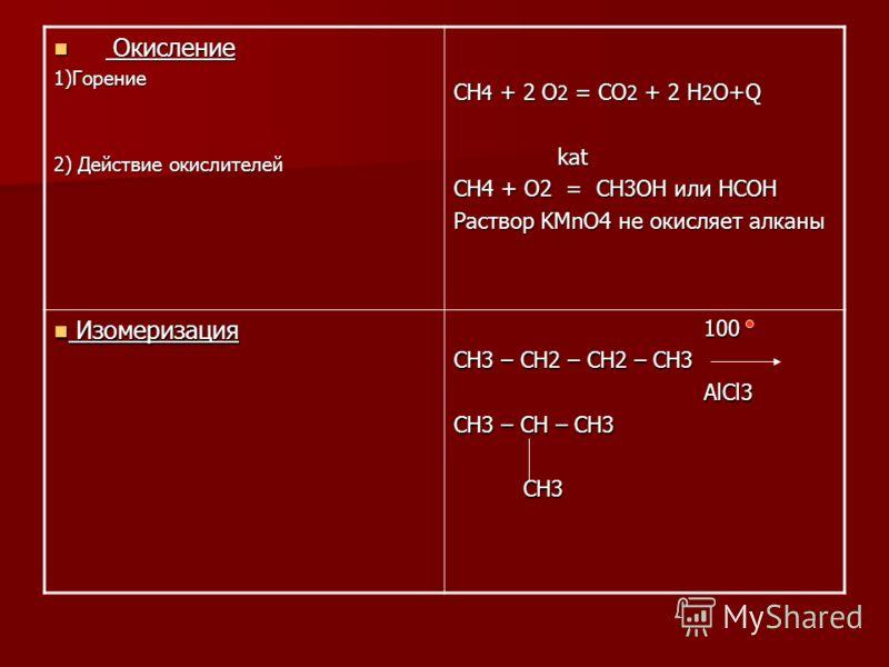 Окисление Окисление 1)Горение 2) Действие окислителей CH 4 + 2 O 2 = CO 2 + 2 H 2 O+Q kat kat CH4 + O2 = CH3OH или HCOH Раствор KMnO4 не окисляет алканы Изомеризация Изомеризация 100 100 CH3 – CH2 – CH2 – CH3 AlCl3 AlCl3 CH3 – CH – CH3 CH3 CH3