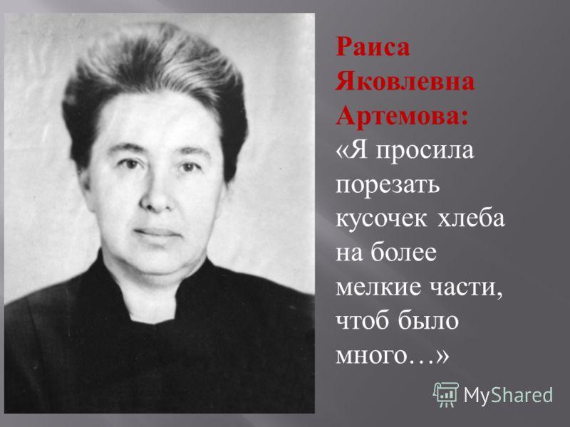 Раиса Яковлевна Артемова : « Я просила порезать кусочек хлеба на более мелкие части, чтоб было много …»