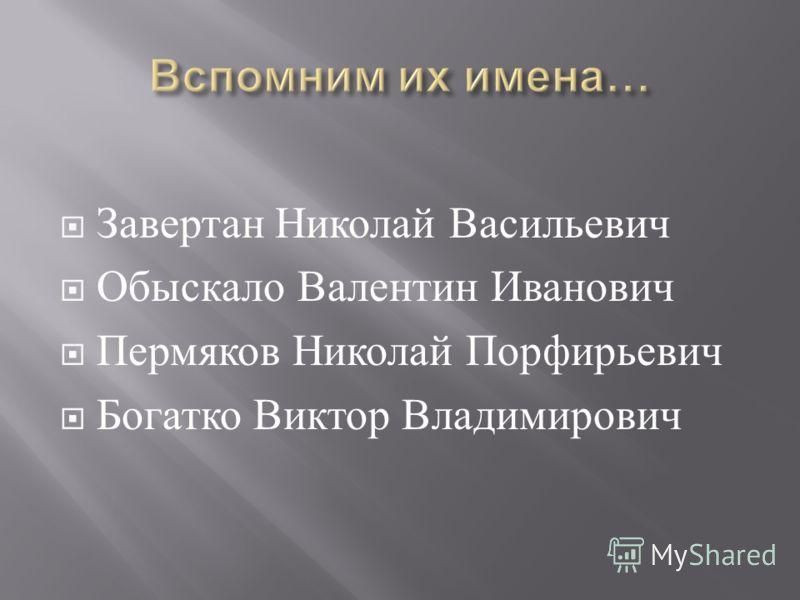 Завертан Николай Васильевич Обыскало Валентин Иванович Пермяков Николай Порфирьевич Богатко Виктор Владимирович