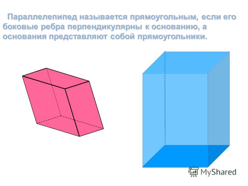 Параллелепипед называется прямоугольным, если его боковые ребра перпендикулярны к основанию, а основания представляют собой прямоугольники. Параллелепипед называется прямоугольным, если его боковые ребра перпендикулярны к основанию, а основания предс