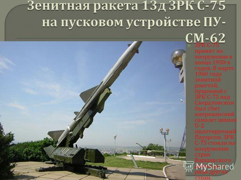 ЗРК С -75 принят на вооружение в конце 1950- х годов. В марте 1960 года зенитной ракетой, пущенной с ЗРК С -75 над Свердловском был сбит американский самолет шпион U-2 пилотируемый Пауэрсом. ЗРК С -75 стояли на вооружении стран Варшавского Договора и