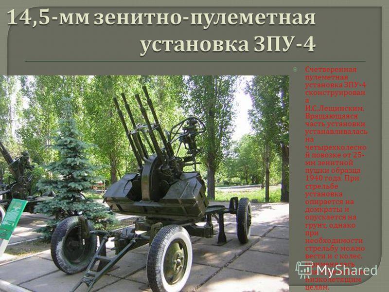 Счетверенная пулеметная установка ЗПУ -4 сконструирован а И. С. Лещинским. Вращающаяся часть установки устанавливалась на четырехколесно й повозке от 25- мм зенитной пушки образца 1940 года. При стрельбе установка опирается на домкраты и опускается н