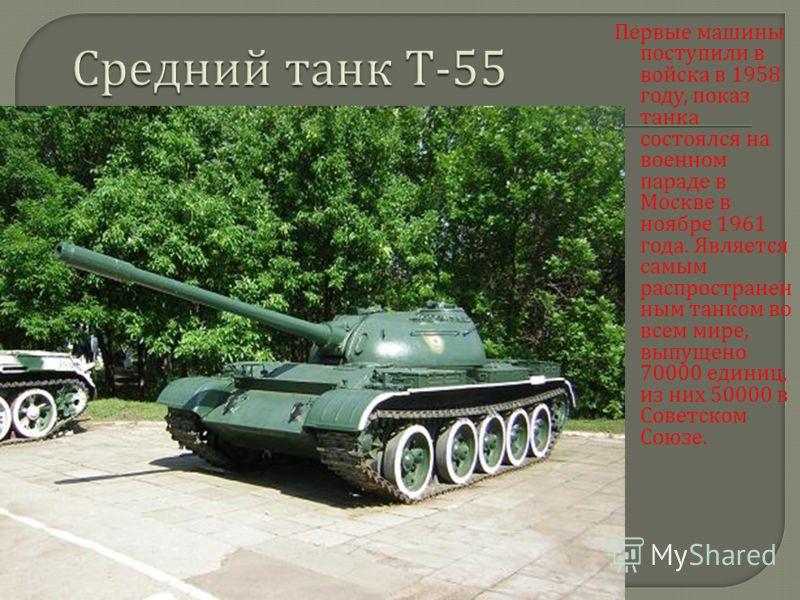 Первые машины поступили в войска в 1958 году, показ танка состоялся на военном параде в Москве в ноябре 1961 года. Является самым распространен ным танком во всем мире, выпущено 70000 единиц, из них 50000 в Советском Союзе.
