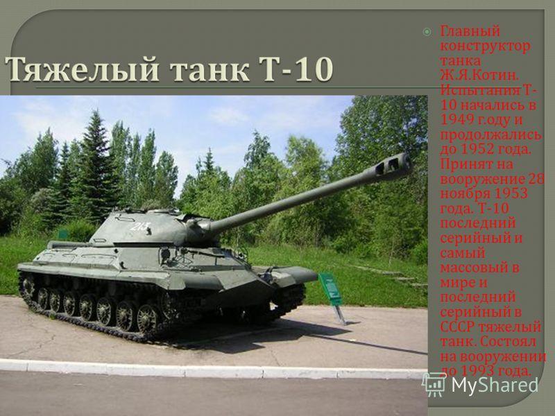 Главный конструктор танка Ж. Я. Котин. Испытания Т - 10 начались в 1949 г. оду и продолжались до 1952 года. Принят на вооружение 28 ноября 1953 года. Т -10 последний серийный и самый массовый в мире и последний серийный в СССР тяжелый танк. Состоял н