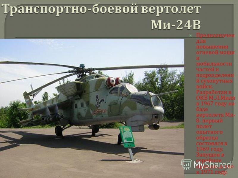 Предназначен для повышения огневой мощи и мобильности частей и подразделени й сухопутных войск. Разработан в ОКБ М. Л. Миля в 1967 году на базе вертолета Ми - 8. первый полет опытного образца состоялся в 1969 году. Запущен в серийное производство в 1