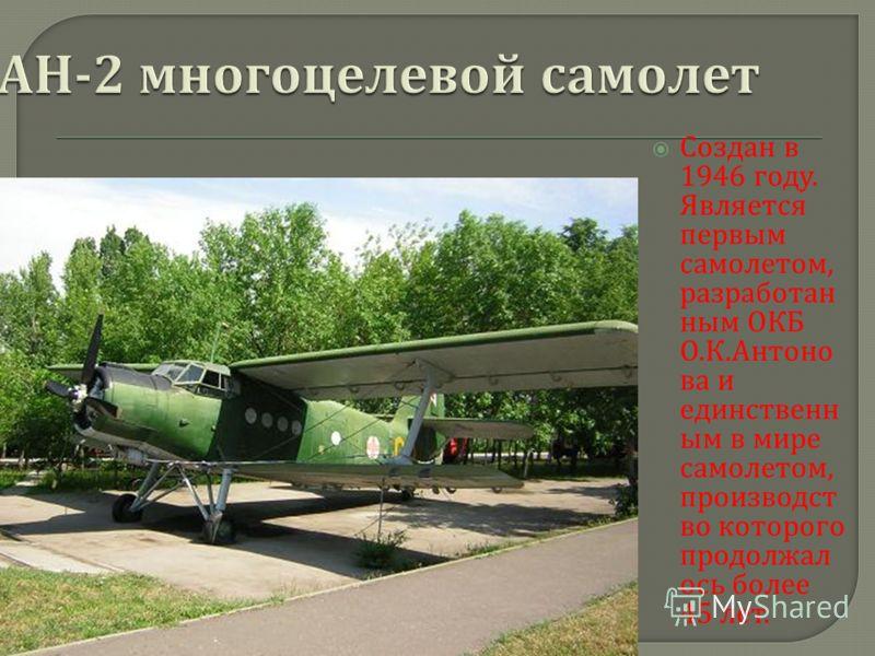 Создан в 1946 году. Является первым самолетом, разработан ным ОКБ О. К. Антоно ва и единственн ым в мире самолетом, производст во которого продолжал ось более 45 лет.