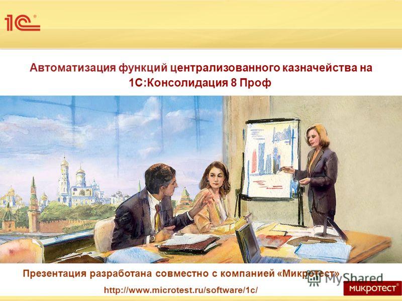 Автоматизация функций централизованного казначейства на 1С:Консолидация 8 Проф Презентация разработана совместно с компанией «Микротест» http://www.microtest.ru/software/1c/