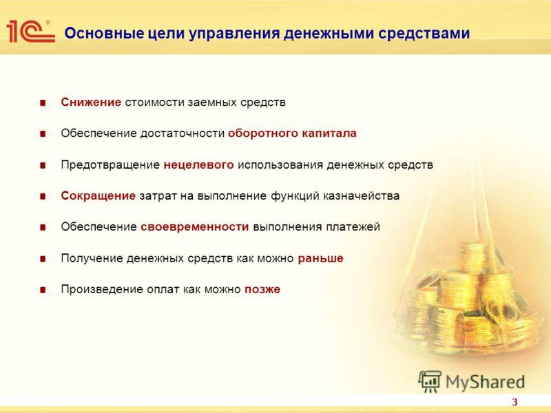 3 Основные цели управления денежными средствами Снижение стоимости заемных средств Обеспечение достаточности оборотного капитала Предотвращение нецелевого использования денежных средств Сокращение затрат на выполнение функций казначейства Обеспечение