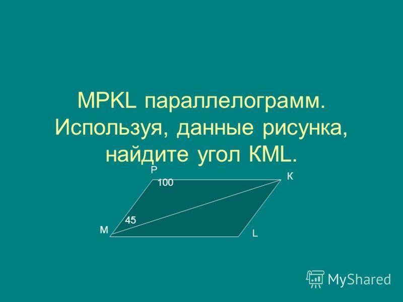 МРKL параллелограмм. Используя, данные рисунка, найдите угол КМL. М К Р L 45 100