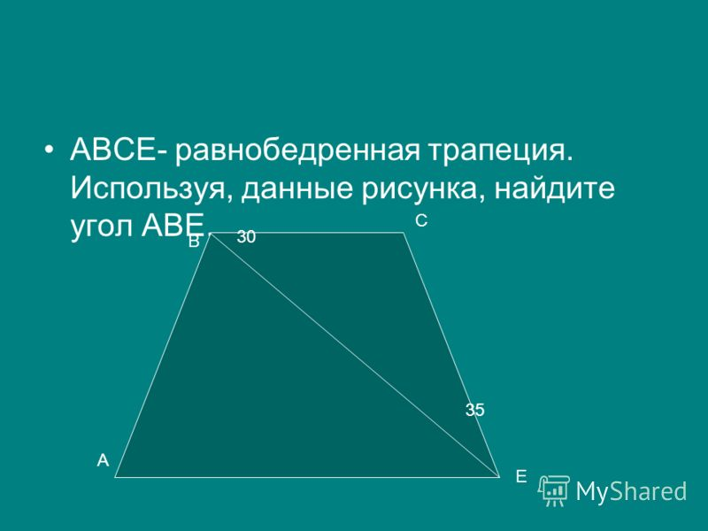 АВСЕ- равнобедренная трапеция. Используя, данные рисунка, найдите угол АВЕ. А В С Е 30 35