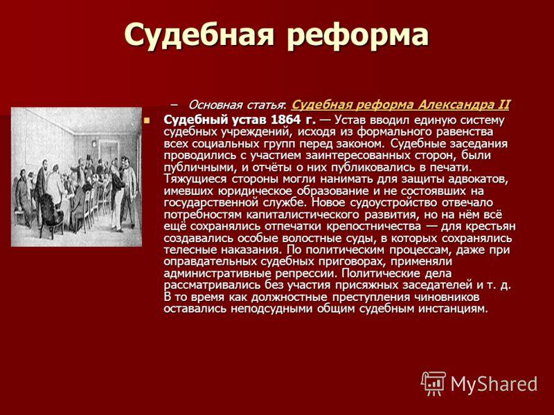 Судебная реформа –Основная статья: Судебная реформа Александра II Судебная реформа Александра IIСудебная реформа Александра II Судебный устав 1864 г. Устав вводил единую систему судебных учреждений, исходя из формального равенства всех социальных гру