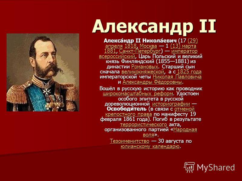 Александр II Алекса́ндр II Никола́евич (17 (29) апреля 1818, Москва 1 (13) марта 1881, Санкт-Петербург) император всероссийский, Царь Польский и великий князь Финляндский (18551881) из династии Романовых. Старший сын сначала великокняжеской, а с 1825