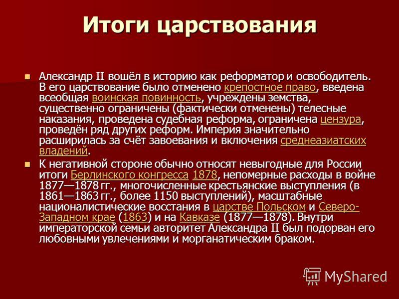 Итоги царствования Александр II вошёл в историю как реформатор и освободитель. В его царствование было отменено крепостное право, введена всеобщая воинская повинность, учреждены земства, существенно ограничены (фактически отменены) телесные наказания