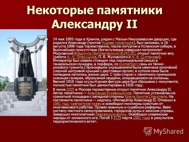 Некоторые памятники Александру II 14 мая 1893 года в Кремле, рядом с Малым Николаевским дворцом, где родился Александр (против Чудова монастыря), был заложен, а 16 августа 1898 года торжественно, после литургии в Успенском соборе, в Высочайшем присут