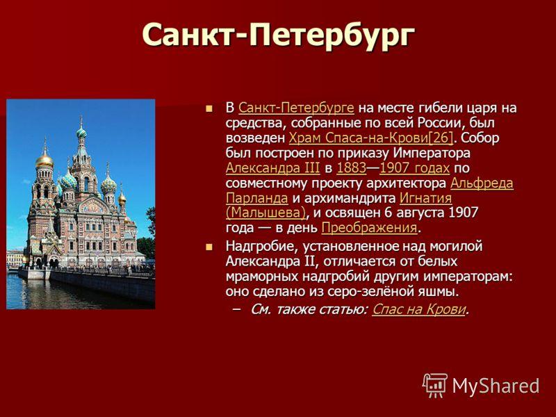 Санкт-Петербург В Санкт-Петербурге на месте гибели царя на средства, собранные по всей России, был возведен Храм Спаса-на-Крови[26]. Собор был построен по приказу Императора Александра III в 18831907 годах по совместному проекту архитектора Альфреда