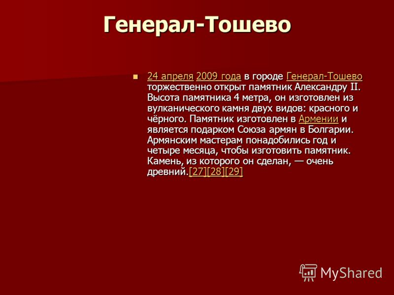 Генерал-Тошево 24 апреля 2009 года в городе Генерал-Тошево торжественно открыт памятник Александру II. Высота памятника 4 метра, он изготовлен из вулканического камня двух видов: красного и чёрного. Памятник изготовлен в Армении и является подарком С