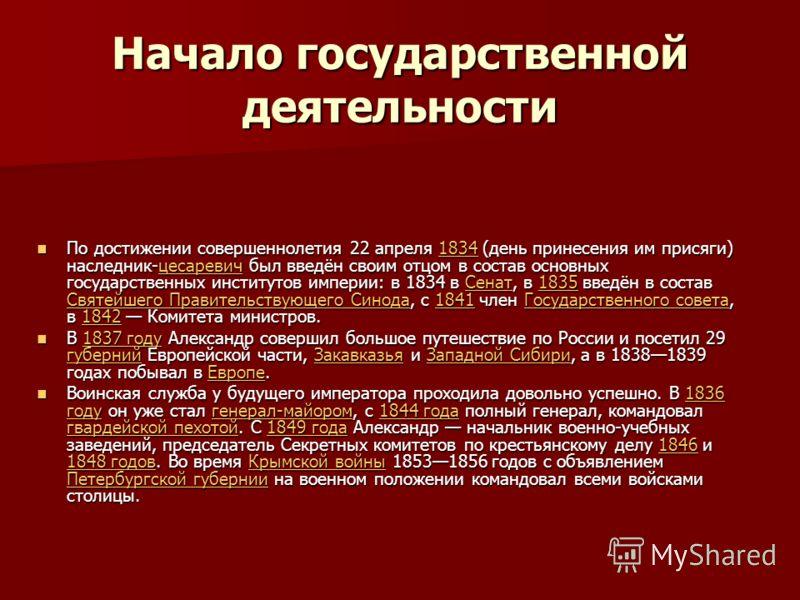 Начало государственной деятельности По достижении совершеннолетия 22 апреля 1834 (день принесения им присяги) наследник-цесаревич был введён своим отцом в состав основных государственных институтов империи: в 1834 в Сенат, в 1835 введён в состав Свят