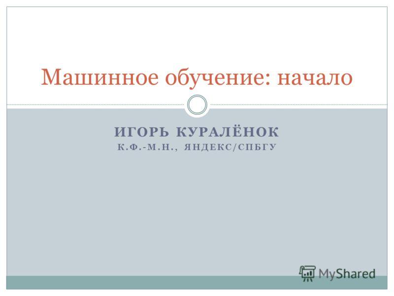 ИГОРЬ КУРАЛЁНОК К.Ф.-М.Н., ЯНДЕКС/СПБГУ Машинное обучение: начало