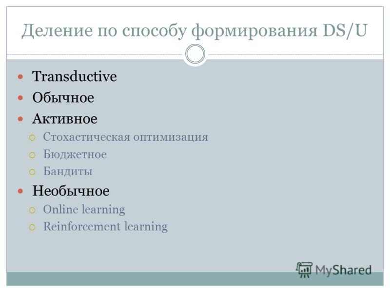 Деление по способу формирования DS/U Transductive Обычное Активное Стохастическая оптимизация Бюджетное Бандиты Необычное Online learning Reinforcement learning