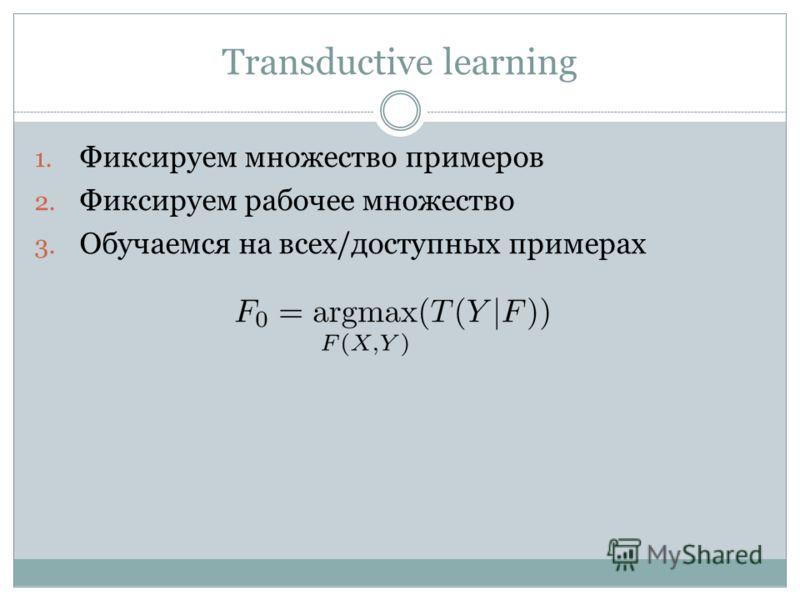 Transductive learning 1. Фиксируем множество примеров 2. Фиксируем рабочее множество 3. Обучаемся на всех/доступных примерах