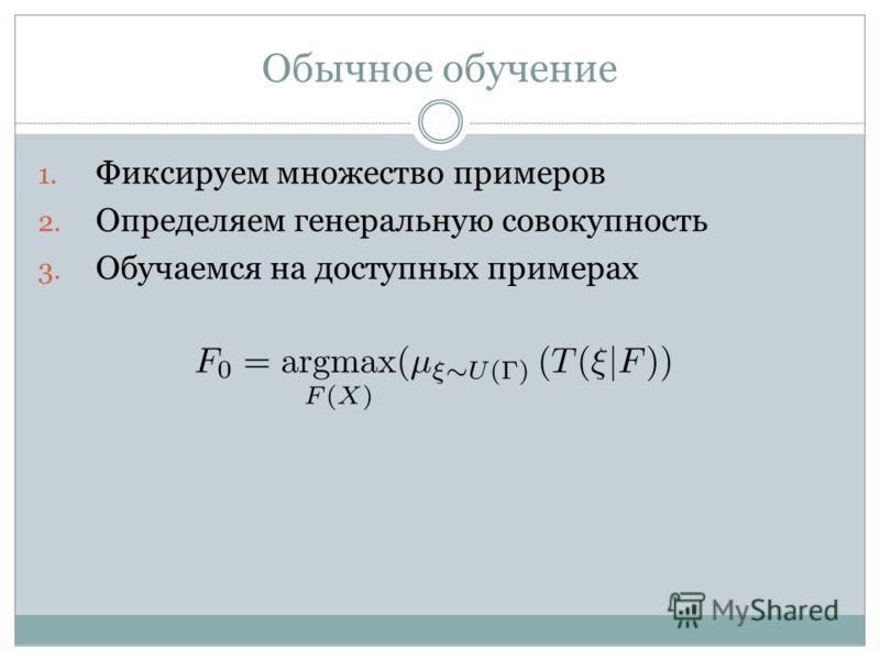 Обычное обучение 1. Фиксируем множество примеров 2. Определяем генеральную совокупность 3. Обучаемся на доступных примерах