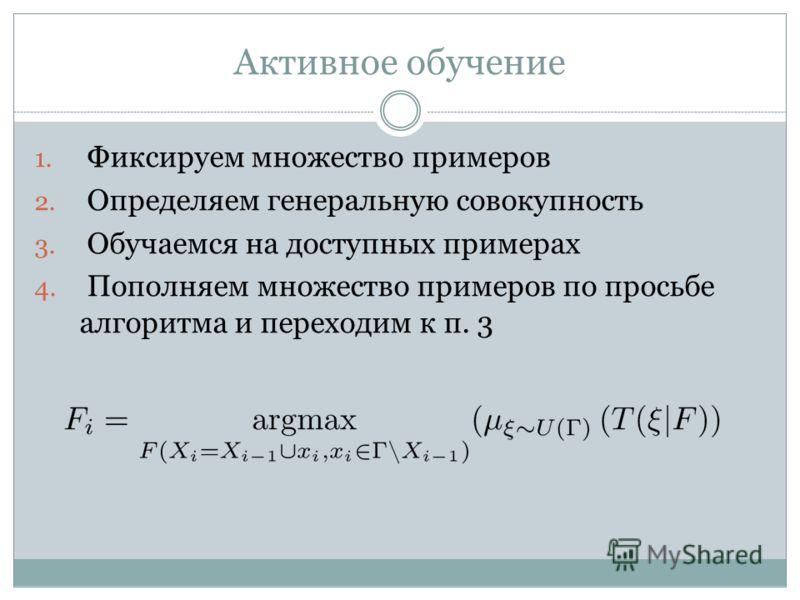 Активное обучение 1. Фиксируем множество примеров 2. Определяем генеральную совокупность 3. Обучаемся на доступных примерах 4. Пополняем множество примеров по просьбе алгоритма и переходим к п. 3